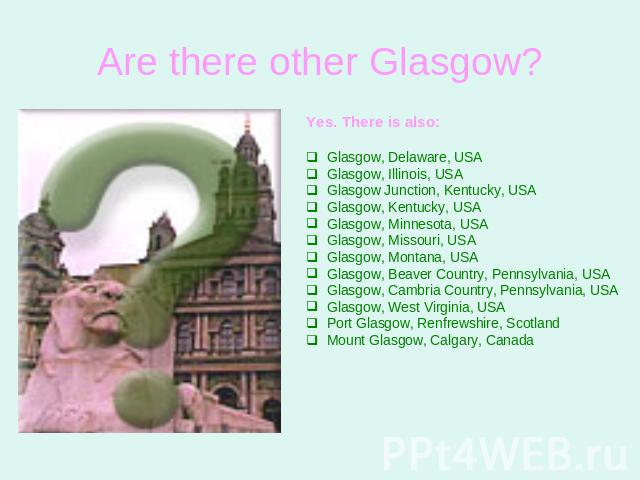 Are there other Glasgow? Yes. There is also:Glasgow, Delaware, USAGlasgow, Illinois, USAGlasgow Junction, Kentucky, USAGlasgow, Kentucky, USAGlasgow, Minnesota, USAGlasgow, Missouri, USAGlasgow, Montana, USAGlasgow, Beaver Country, Pennsylvania, USA…