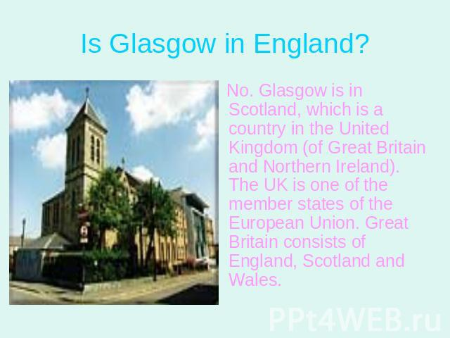 Is Glasgow in England? No. Glasgow is in Scotland, which is a country in the United Kingdom (of Great Britain and Northern Ireland). The UK is one of the member states of the European Union. Great Britain consists of England, Scotland and Wales.