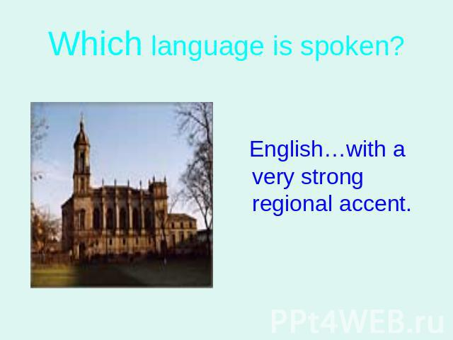 Which language is spoken? English…with a very strong regional accent.