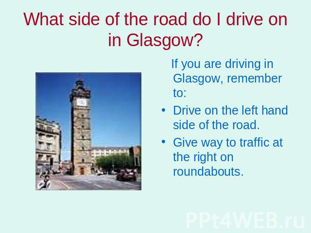 What side of the road do I drive on in Glasgow? If you are driving in Glasgow, remember to: Drive on the left hand side of the road.Give way to traffic at the right on roundabouts.