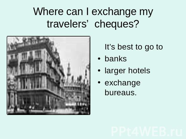 Where can I exchange my travelers' cheques? It's best to go tobankslarger hotelsexchange bureaus.
