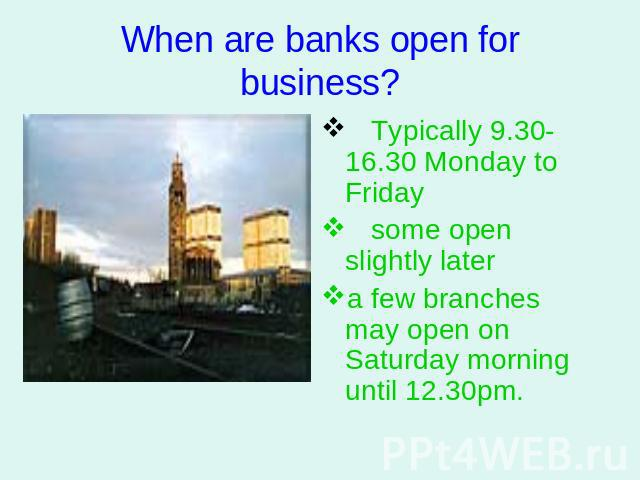 When are banks open for business? Typically 9.30-16.30 Monday to Friday some open slightly later a few branches may open on Saturday morning until 12.30pm.