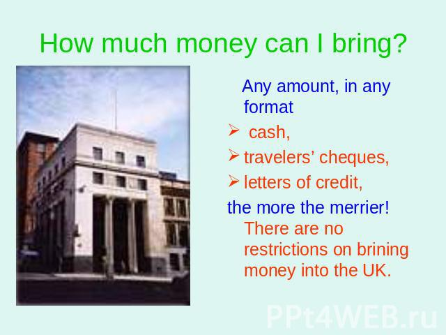 How much money can I bring? Any amount, in any format cash, travelers' cheques,letters of credit, the more the merrier! There are no restrictions on brining money into the UK.