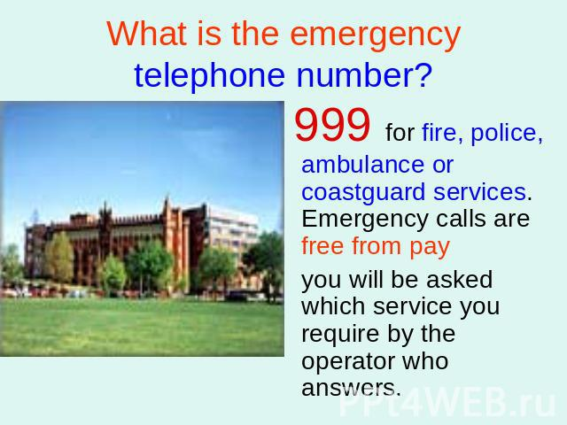 What is the emergency telephone number? 999 for fire, police, ambulance or coastguard services. Emergency calls are free from pay you will be asked which service you require by the operator who answers.