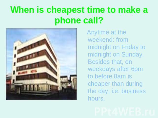 When is cheapest time to make a phone call? Anytime at the weekend: from midnight on Friday to midnight on Sunday. Besides that, on weekdays after 6pm to before 8am is cheaper than during the day, i.e. business hours.