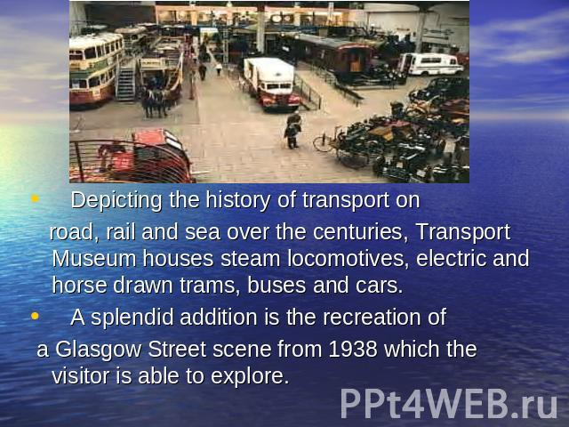 Depicting the history of transport on road, rail and sea over the centuries, Transport Museum houses steam locomotives, electric and horse drawn trams, buses and cars. A splendid addition is the recreation of a Glasgow Street scene from 1938 which t…
