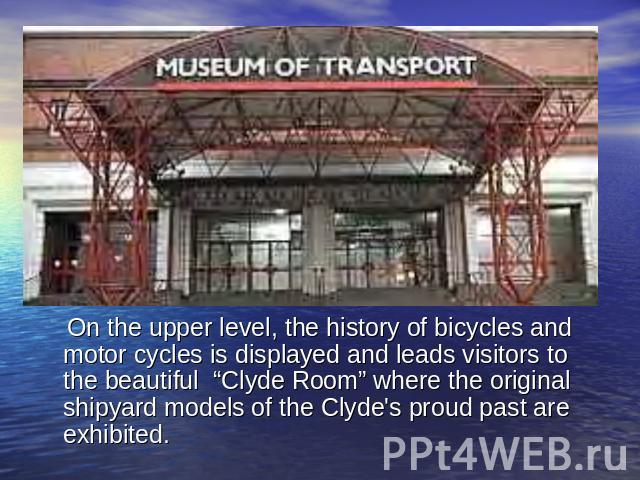 "On the upper level, the history of bicycles and motor cycles is displayed and leads visitors to the beautiful ""Clyde Room"" where the original shipyard models of the Clyde's proud past are exhibited."