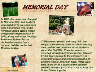 Memorial Day In 1882, the name was changed to Memorial Day, and soldiers who had
