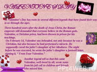 Valentine's Day St. Valentine's Day has roots in several different legends that