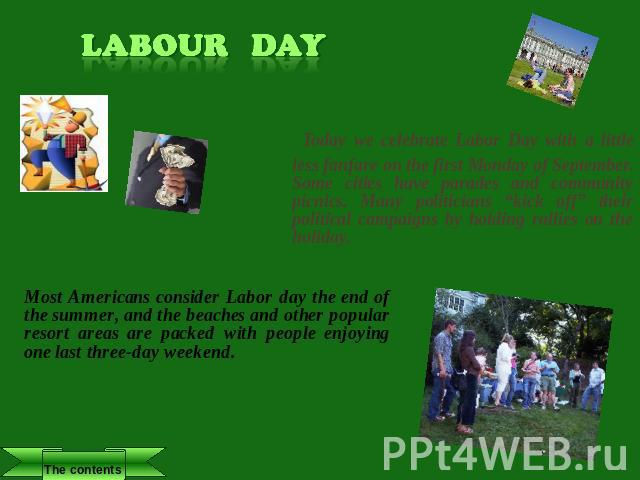 "Labour Day Today we celebrate Labor Day with a little less fanfare on the first Monday of September. Some cities have parades and community picnics. Many politicians ""kick off"" their political campaigns by holding rallies on the holiday. Most Americ…"