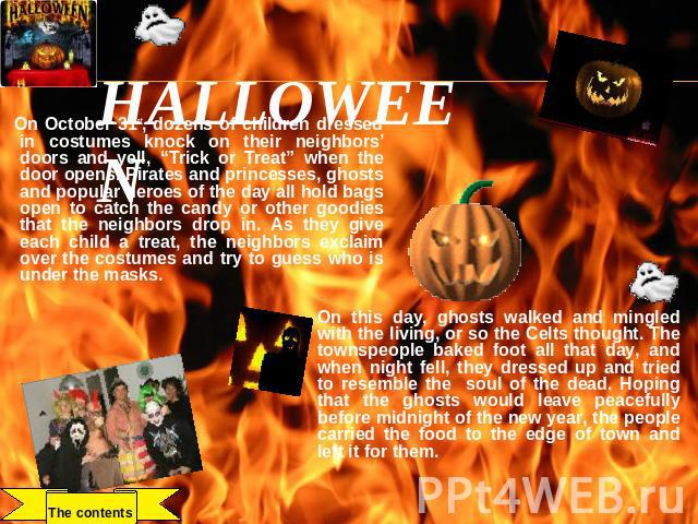 "HALLOWEEN On October 31st, dozens of children dressed in costumes knock on their neighbors' doors and yell, ""Trick or Treat"" when the door opens. Pirates and princesses, ghosts and popular heroes of the day all hold bags open to catch the candy or o…"