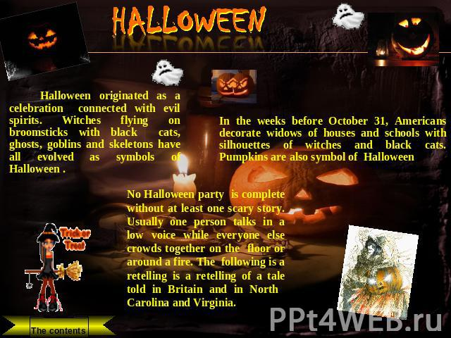 HALLOWEEN Halloween originated as a celebration connected with evil spirits. Witches flying on broomsticks with black cats, ghosts, goblins and skeletons have all evolved as symbols of Halloween . In the weeks before October 31, Americans decorate w…