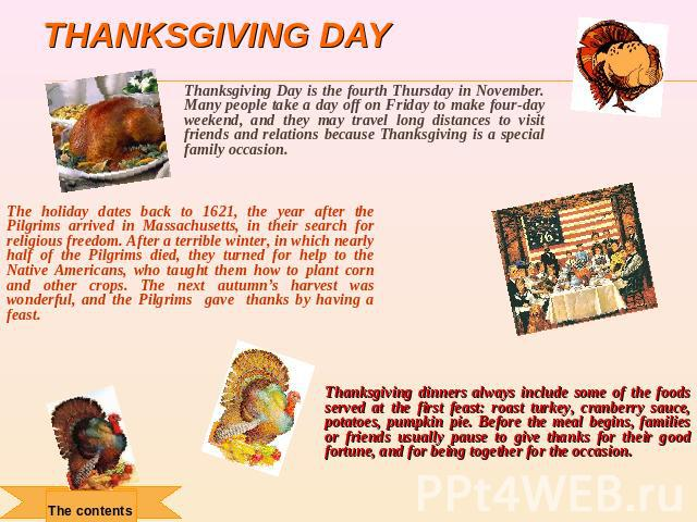Thanksgiving day Thanksgiving Day is the fourth Thursday in November. Many people take a day off on Friday to make four-day weekend, and they may travel long distances to visit friends and relations because Thanksgiving is a special family occasion.…