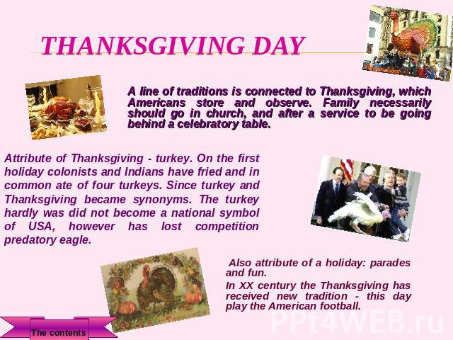 Thanksgiving day A line of traditions is connected to Thanksgiving, which Americans store and observe. Family necessarily should go in church, and after a service to be going behind a celebratory table. Attribute of Thanksgiving - turkey. On the fir…