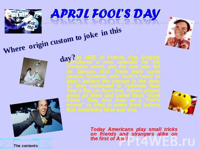 April Fool's Day Where origin custom to joke in this day? In 1562, in France, Pop Gregory introduced a new calendar for the Christian world, and the new year fell on January first. There were some people, however, who hadn't heard or didn't believe …