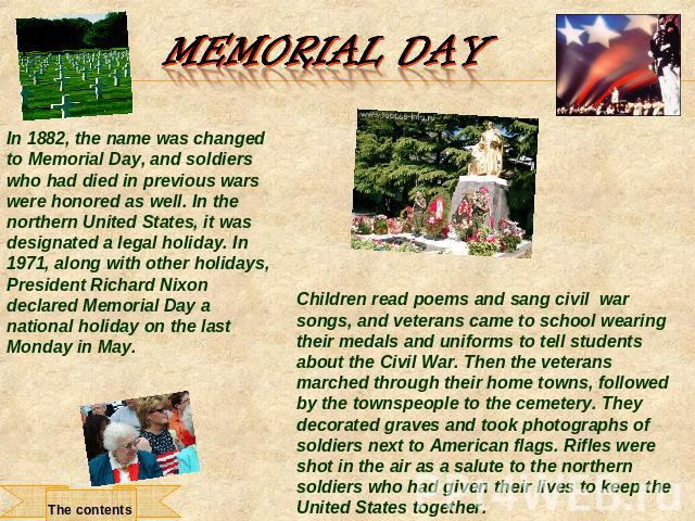 Memorial Day In 1882, the name was changed to Memorial Day, and soldiers who had died in previous wars were honored as well. In the northern United States, it was designated a legal holiday. In 1971, along with other holidays, President Richard Nixo…