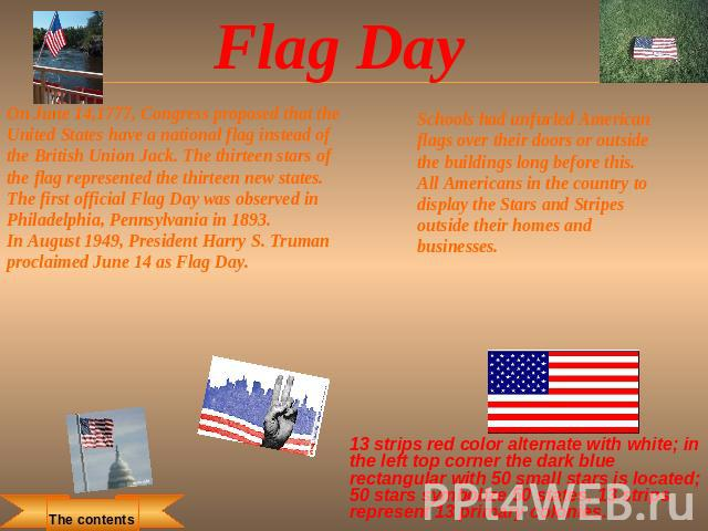 Flag Day On June 14,1777, Congress proposed that the United States have a national flag instead of the British Union Jack. The thirteen stars of the flag represented the thirteen new states.The first official Flag Day was observed in Philadelphia, P…