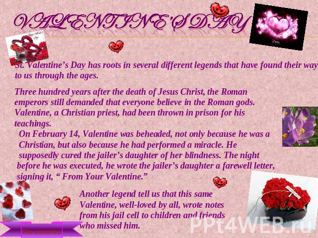 Valentine's Day St. Valentine's Day has roots in several different legends that have found their way to us through the ages. Three hundred years after the death of Jesus Christ, the Roman emperors still demanded that everyone believe in the Roman go…
