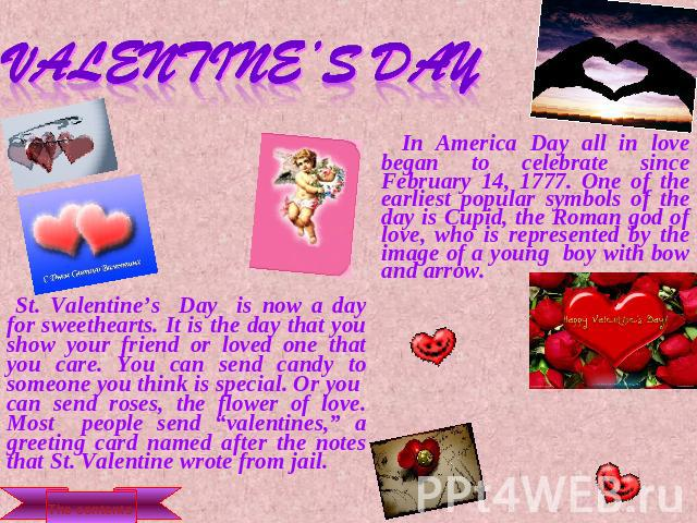 Valentine's Day In America Day all in love began to celebrate since February 14, 1777. One of the earliest popular symbols of the day is Cupid, the Roman god of love, who is represented by the image of a young boy with bow and arrow. St. Valentine's…
