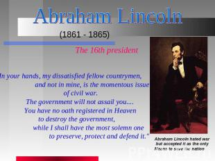 "Abraham Lincoln (1861 - 1865) The 16th president ""In your hands, my dissatisfied"