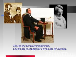 The son of a Kentucky frontiersman, Lincoln had to struggle for a living and for