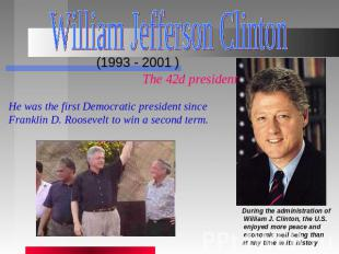 William Jefferson Clinton (1993 - 2001 ) The 42d president He was the first Demo