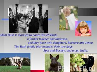 President Bush is married to Laura Welch Bush, a former teacher and librarian, a