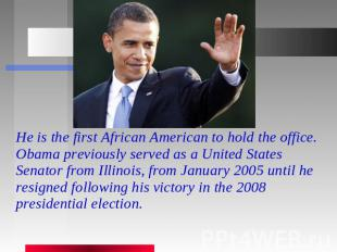 He is the first African American to hold the office. Obama previously served as