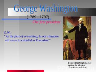 "George Washington (1789 - 1797) The first presidentG.W.:""As the first of everyth"