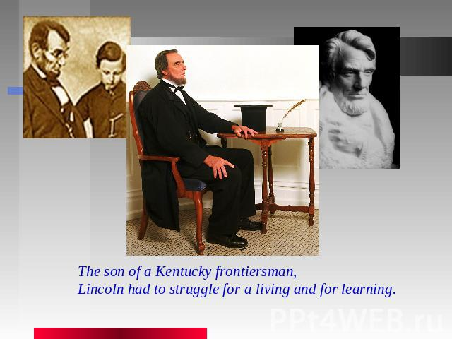 The son of a Kentucky frontiersman, Lincoln had to struggle for a living and for learning.