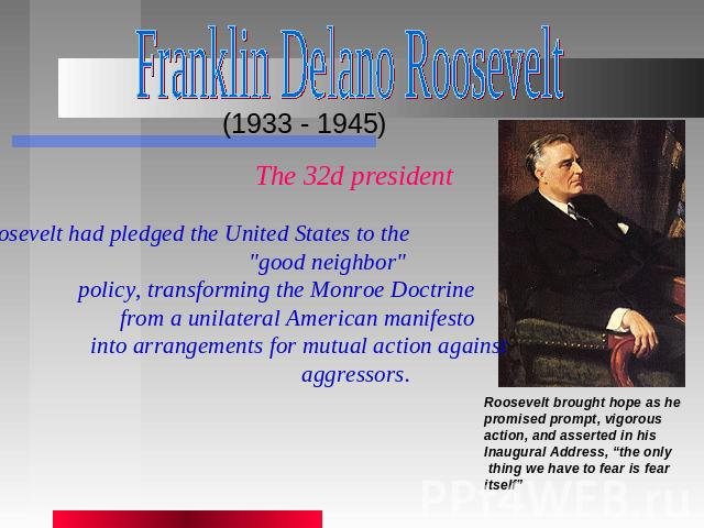 Franklin Delano Roosevelt (1933 - 1945) The 32d president Roosevelt had pledged the United States to the