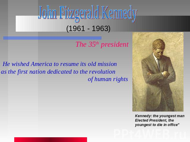 John Fitzgerald Kennedy (1961 - 1963) The 35th president He wished America to resume its old mission as the first nation dedicated to the revolution of human rights Kennedy: the youngest manElected President, the youngest to die in office""