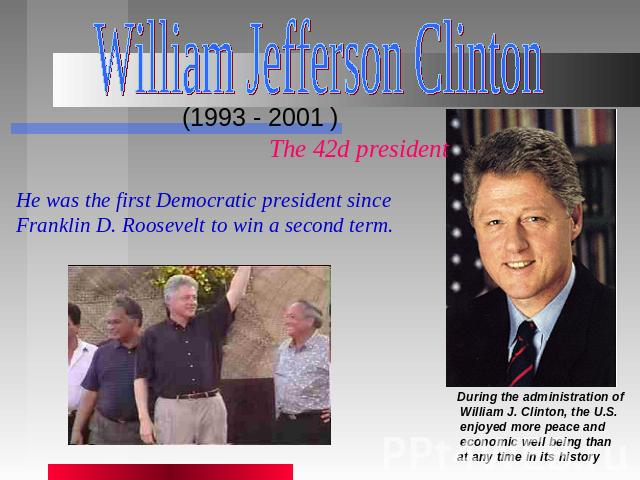 William Jefferson Clinton (1993 - 2001 ) The 42d president He was the first Democratic president since Franklin D. Roosevelt to win a second term. During the administration of William J. Clinton, the U.S. enjoyed more peace and economic well being t…