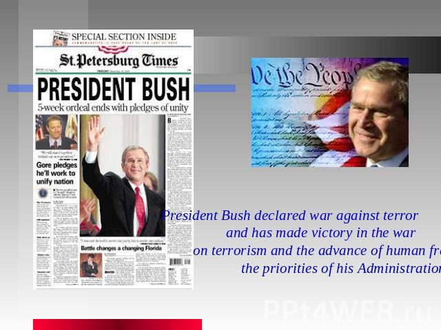 President Bush declared war against terror and has made victory in the war on terrorism and the advance of human freedom the priorities of his Administration.