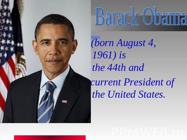 Barack Obama   (born August 4, 1961) is the 44th and  current President of the United States.