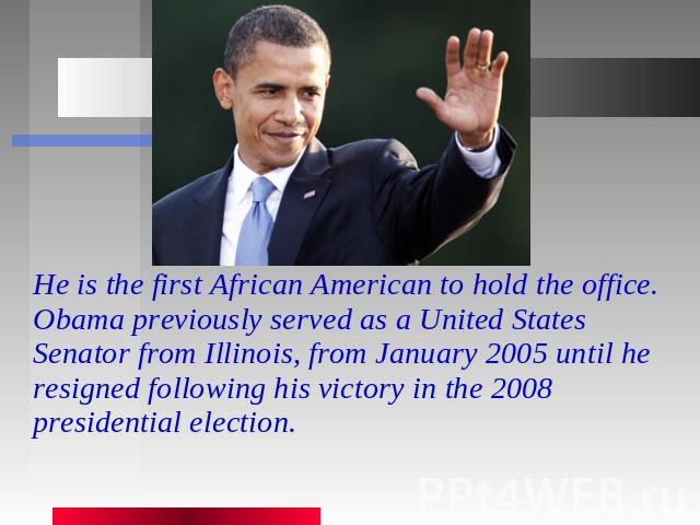 He is the first African American to hold the office. Obama previously served as a United States Senator from Illinois, from January 2005 until he resigned following his victory in the 2008 presidential election.