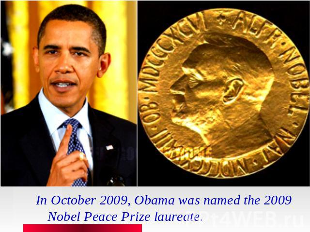 In October 2009, Obama was named the 2009 Nobel Peace Prize laureate.