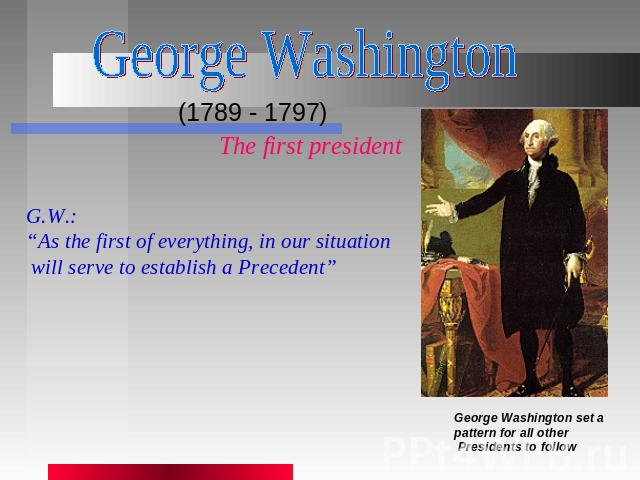 "George Washington (1789 - 1797) The first presidentG.W.:""As the first of everything, in our situation will serve to establish a Precedent"" George Washington set a pattern for all other Presidents to follow"
