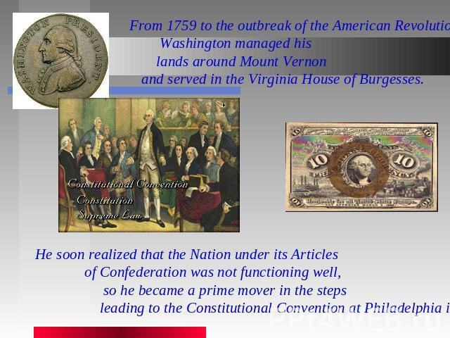 From 1759 to the outbreak of the American Revolution, Washington managed his lands around Mount Vernon and served in the Virginia House of Burgesses. He soon realized that the Nation under its Articles of Confederation was not functioning well, so h…