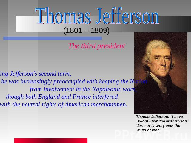 Thomas Jefferson (1801 – 1809) The third president During Jefferson's second term, he was increasingly preoccupied with keeping the Nation from involvement in the Napoleonic wars, though both England and France interfered with the neutral rights of …