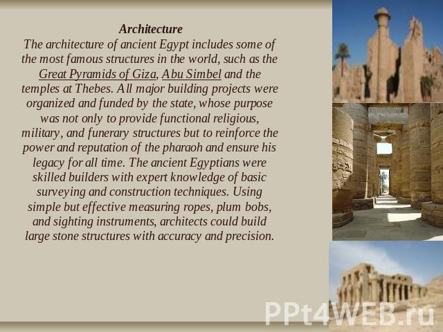 ArchitectureThe architecture of ancient Egypt includes some of the most famous structures in the world, such as the Great Pyramids of Giza, Abu Simbel and the temples at Thebes. All major building projects were organized and funded by the state, who…