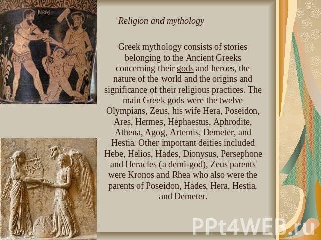 Greek mythology consists of stories belonging to the Ancient Greeks concerning their gods and heroes, the nature of the world and the origins and significance of their religious practices. The main Greek gods were the twelve Olympians, Zeus, his wif…