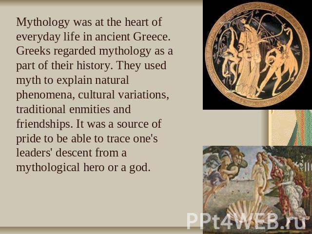 Mythology was at the heart of everyday life in ancient Greece. Greeks regarded mythology as a part of their history. They used myth to explain natural phenomena, cultural variations, traditional enmities and friendships. It was a source of pride to …