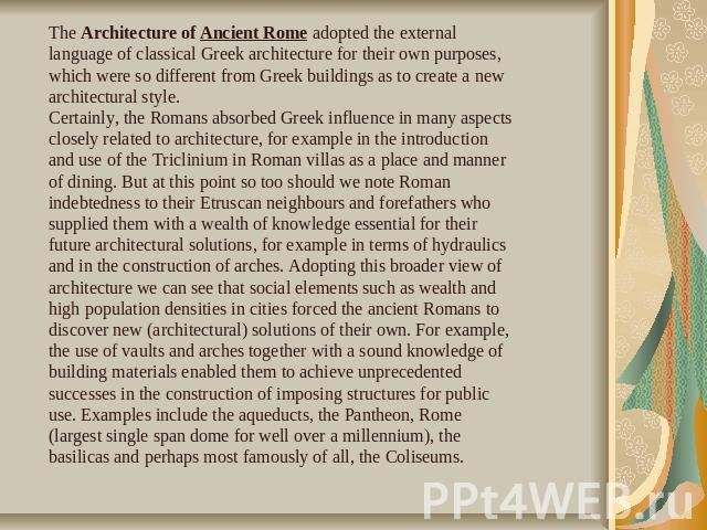 The Architecture of Ancient Rome adopted the external language of classical Greek architecture for their own purposes, which were so different from Greek buildings as to create a new architectural style. Certainly, the Romans absorbed Greek influenc…