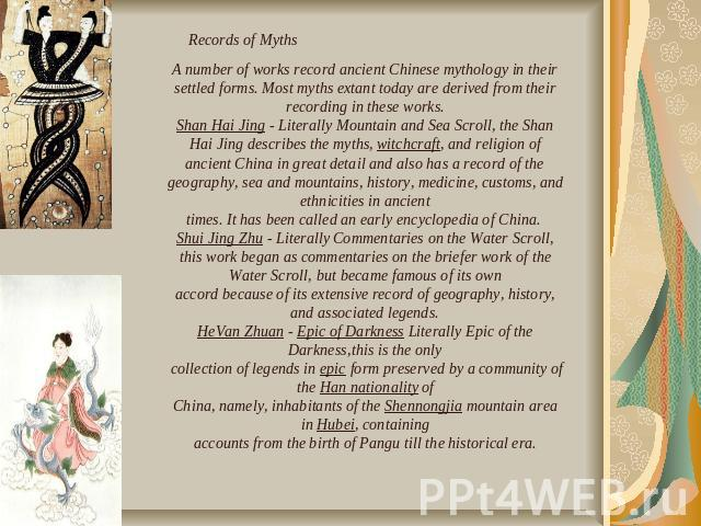 Records of Myths A number of works record ancient Chinese mythology in their settled forms. Most myths extant today are derived from their recording in these works.Shan Hai Jing - Literally Mountain and Sea Scroll, the Shan Hai Jing describes the my…