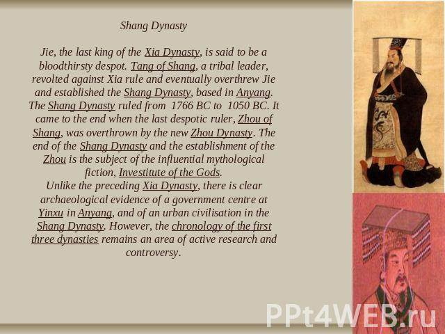 Shang DynastyJie, the last king of the Xia Dynasty, is said to be a bloodthirsty despot. Tang of Shang, a tribal leader, revolted against Xia rule and eventually overthrew Jie and established the Shang Dynasty, based in Anyang. The Shang Dynasty rul…