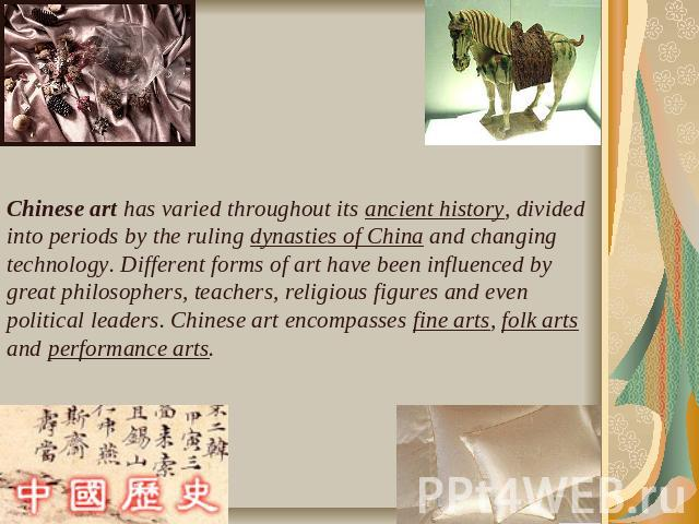 Chinese art has varied throughout its ancient history, divided into periods by the ruling dynasties of China and changing technology. Different forms of art have been influenced by great philosophers, teachers, religious figures and even political l…