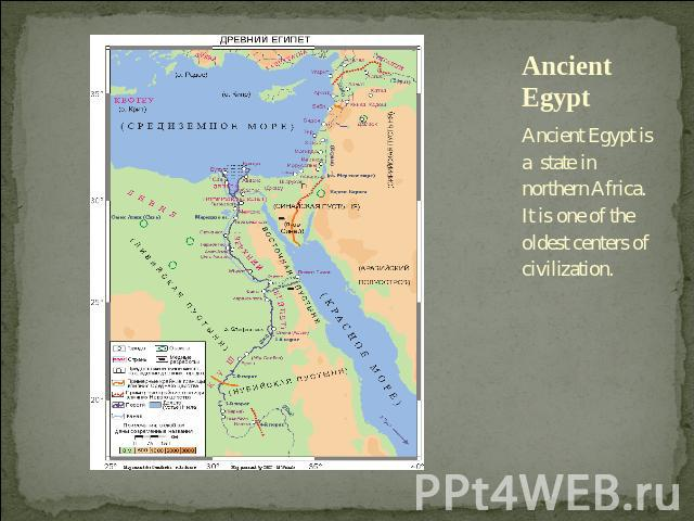 Ancient Egypt Ancient Egypt is a state in northern Africa. It is one of the oldest centers of civilization.