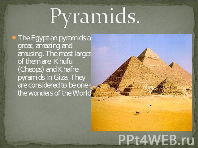 Pyramids. The Egyptian pyramids are great, amazing and amusing. The most largest of them are Khufu (Cheops) and Khafre pyramids in Giza. They are considered to be one of the wonders of the World.