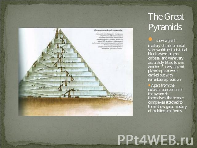 The Great Pyramids show a great mastery of monumental stoneworking: individual blocks were large or colossal and were very accurately fitted to one another. Surveying and planning also were carried out with remarkable precision.Apart from the coloss…